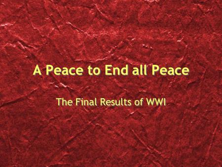 A Peace to End all Peace The Final Results of WWI.