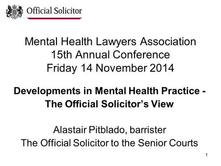 1 Mental Health Lawyers Association 15th Annual Conference Friday 14 November 2014 Developments in Mental Health Practice - The Official Solicitor's View.