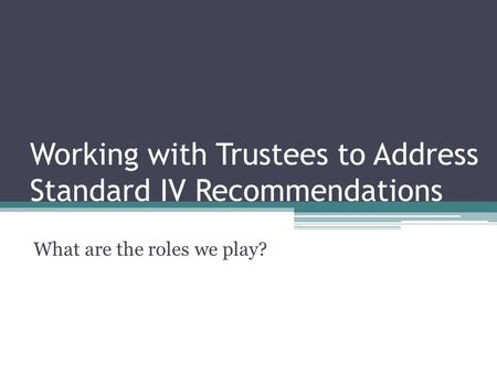 Working with Trustees to Address Standard IV Recommendations What are the roles we play?