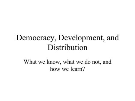 Democracy, Development, and Distribution What we know, what we do not, and how we learn?