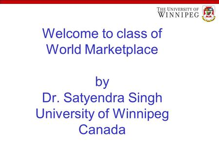 Welcome to class of World Marketplace by Dr. Satyendra Singh University of Winnipeg Canada.