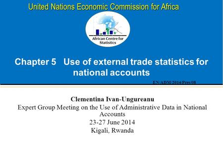 African Centre for Statistics United Nations Economic Commission for Africa Chapter 5 Use of external trade statistics for national accounts Clementina.