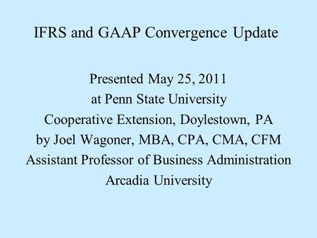 IFRS and GAAP Convergence Update Presented May 25, 2011 at Penn State University Cooperative Extension, Doylestown, PA by Joel Wagoner, MBA, CPA, CMA,