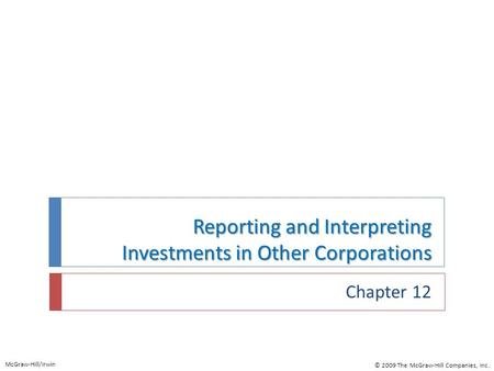 Reporting and Interpreting Investments in Other Corporations Chapter 12 McGraw-Hill/Irwin © 2009 The McGraw-Hill Companies, Inc.