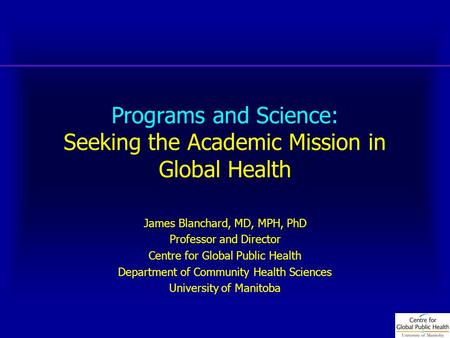 Programs and Science: Seeking the Academic Mission in Global Health James Blanchard, MD, MPH, PhD Professor and Director Centre for Global Public Health.
