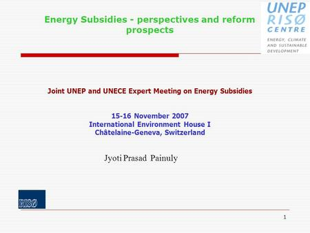 1 Energy Subsidies - perspectives and reform prospects Joint UNEP and UNECE Expert Meeting on Energy Subsidies 15-16 November 2007 International Environment.