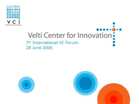 7 th International VC Forum 28 June 2006. Who we are VCI is the Velti Center for Innovation VCI is a wholly owned subsidiary of Velti VCI is a VC incubator,