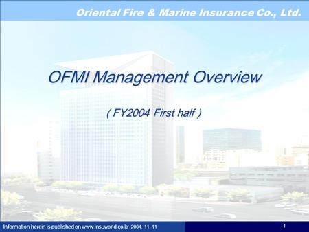 Oriental Fire & Marine Insurance Co., Ltd. Information herein is published on www.insuworld.co.kr 2004. 11. 11 1 OFMI Management Overview ( FY2004 First.