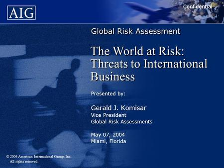 © 2004 American International Group, Inc. All rights reserved. Global Risk Assessment Presented by: Gerald J. Komisar Vice President Global Risk Assessments.