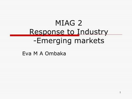 1 MIAG 2 Response to Industry -Emerging markets Eva M A Ombaka.