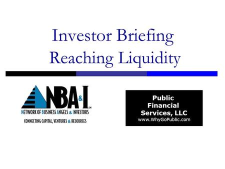 Public Financial Services, LLC www.WhyGoPublic.com Investor Briefing Reaching Liquidity.