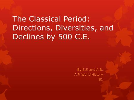 The Classical Period: Directions, Diversities, and Declines by 500 C.E. By S.F. and A.B. A.P. World History B1.