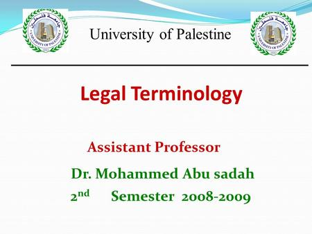 Legal Terminology Assistant Professor Dr. Mohammed Abu sadah 2 nd Semester 2008-2009 University of Palestine.
