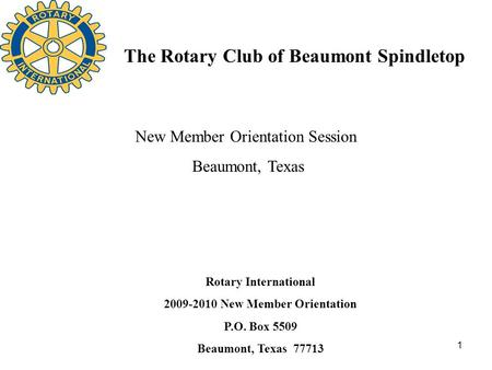 1 The Rotary Club of Beaumont Spindletop Rotary International 2009-2010 New Member Orientation P.O. Box 5509 Beaumont, Texas 77713 New Member Orientation.