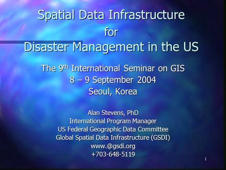 1 Spatial Data Infrastructure for Disaster Management in the US The 9 th International Seminar on GIS 8 – 9 September 2004 Seoul, Korea Alan Stevens, PhD.