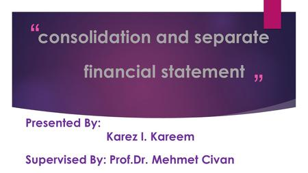 """ "" consolidation and separate financial statement Presented By: Karez I. Kareem Supervised By: Prof.Dr. Mehmet Civan."