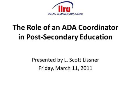 The Role of an ADA Coordinator in Post-Secondary Education Presented by L. Scott Lissner Friday, March 11, 2011.