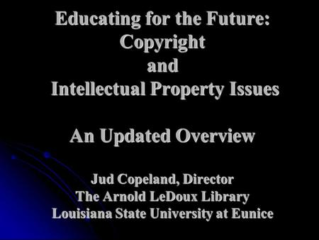 Educating for the Future: Copyright and Intellectual Property Issues An Updated Overview Jud Copeland, Director The Arnold LeDoux Library Louisiana State.