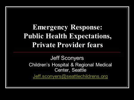 Emergency Response: Public Health Expectations, Private Provider fears Jeff Sconyers Children's Hospital & Regional Medical Center, Seattle