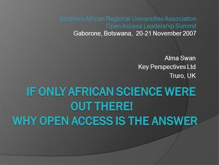 Alma Swan Key Perspectives Ltd Truro, UK Southern African Regional Universities Association Open Access Leadership Summit Gaborone, Botswana, 20-21 November.