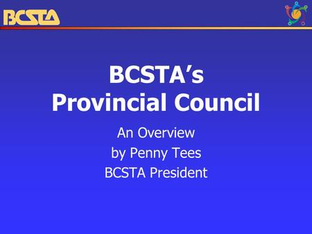BCSTA's Provincial Council An Overview by Penny Tees BCSTA President.