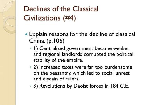 Declines of the Classical Civilizations (#4) Explain reasons for the decline of classical China. (p.106) ◦ 1) Centralized government became weaker and.