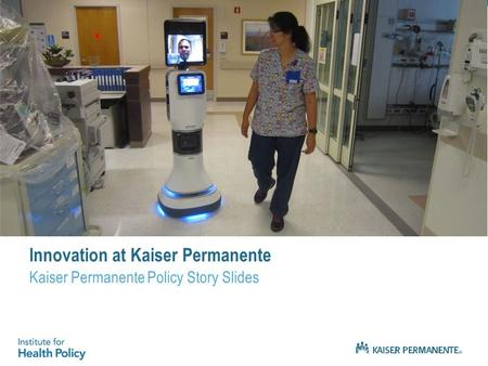 Innovation at Kaiser Permanente Kaiser Permanente Policy Story Slides.