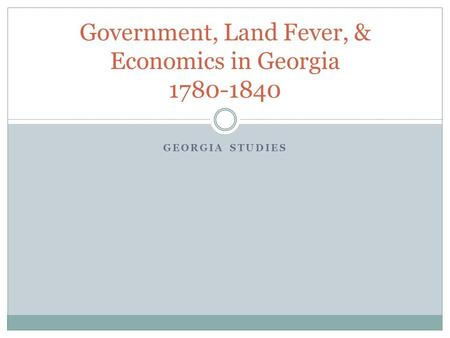 GEORGIA STUDIES Government, Land Fever, & Economics in Georgia 1780-1840.