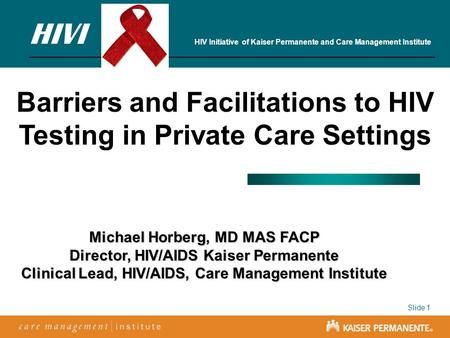 Slide 1 Barriers and Facilitations to HIV Testing in Private Care Settings Michael Horberg, MD MAS FACP Director, HIV/AIDS Kaiser Permanente Clinical Lead,