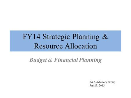 FY14 Strategic Planning & Resource Allocation Budget & Financial Planning F&A Advisory Group Jan 23, 2013.