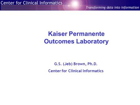 Kaiser Permanente Outcomes Laboratory G.S. (Jeb) Brown, Ph.D. Center for Clinical Informatics.