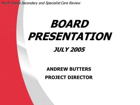 North Wales Secondary and Specialist Care Review ‹date/time› BOARD PRESENTATION JULY 2005 ANDREW BUTTERS PROJECT DIRECTOR.