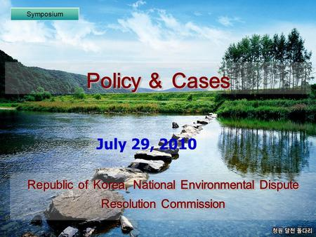 Policy & Cases Symposium July 29, 2010 Republic of Korea, National Environmental Dispute Resolution Commission.