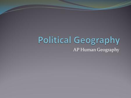 AP Human Geography. What is political geography? The study of how people have organized the Earth's land surface into countries. Key Questions What are.