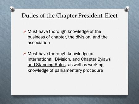 Duties of the Chapter President-Elect O Must have thorough knowledge of the business of chapter, the division, and the association O Must have thorough.