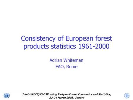 Joint UNECE/FAO Working Party on Forest Economics and Statistics, 22-24 March 2005, Geneva Consistency of European forest products statistics 1961-2000.