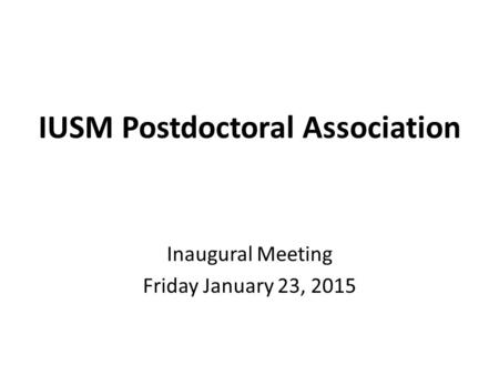 IUSM Postdoctoral Association Inaugural Meeting Friday January 23, 2015.