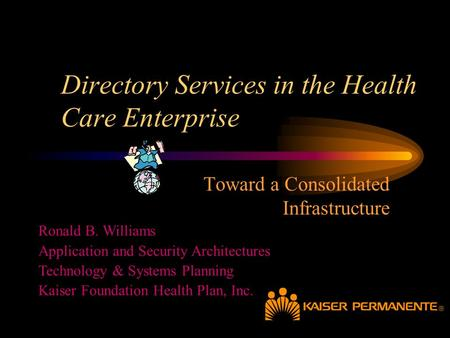 Directory Services in the Health Care Enterprise Toward a Consolidated Infrastructure Ronald B. Williams Application and Security Architectures Technology.