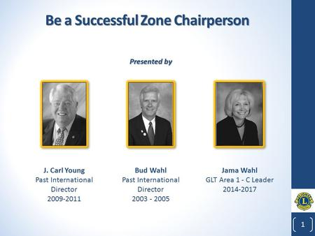 Be a Successful Zone Chairperson 1 1 Bud Wahl Past International Director 2003 - 2005 J. Carl Young Past International Director 2009-2011 Jama Wahl GLT.