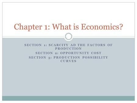 SECTION 1: SCARCITY AD THE FACTORS OF PRODUCTION SECTION 2: OPPORTUNITY COST SECTION 3: PRODUCTION POSSIBILITY CURVES Chapter 1: What is Economics?