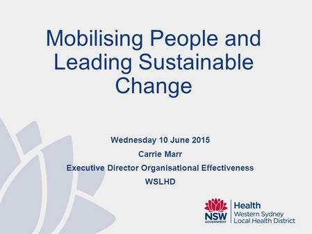 Wednesday 10 June 2015 Carrie Marr Executive Director Organisational Effectiveness WSLHD Mobilising People and Leading Sustainable Change.