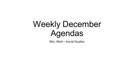 Weekly December Agendas Mrs. Klett – Social Studies.