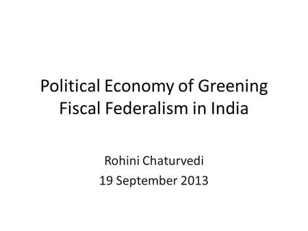 Political Economy of Greening Fiscal Federalism in India Rohini Chaturvedi 19 September 2013.