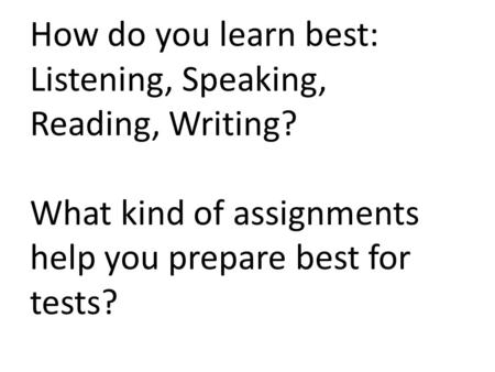 How do you learn best: Listening, Speaking, Reading, Writing? What kind of assignments help you prepare best for tests?