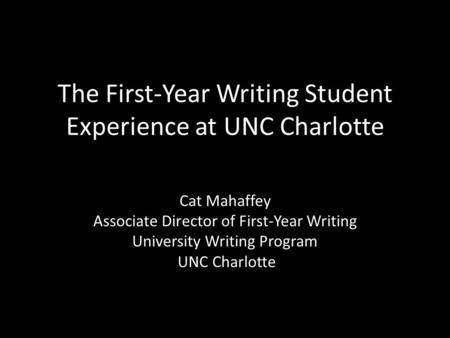 The First-Year Writing Student Experience at UNC Charlotte Cat Mahaffey Associate Director of First-Year Writing University Writing Program UNC Charlotte.