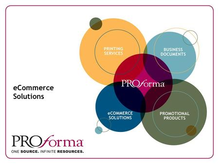 ECommerce Solutions. Proforma. One Source. Infinite Resources. As a businessperson, you know how important making the right connections can be. When you.