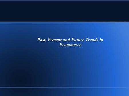 Past, Present and Future Trends in Ecommerce. The Internet technology has dominated the life of people and made them to depend on it for their personal.