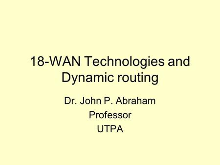 18-WAN Technologies and Dynamic routing Dr. John P. Abraham Professor UTPA.