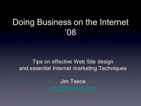 Doing Business on the Internet '08 Tips on effective Web Site design and essential Internet marketing Techniques Jim Teece