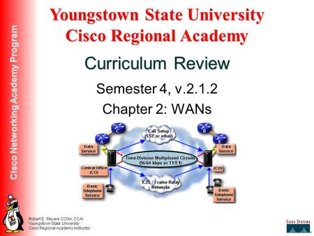 Robert E. Meyers CCNA, CCAI Youngstown State University Cisco Regional Academy Instructor Cisco Networking Academy Program Semester 4, v.2.1.2 Chapter.